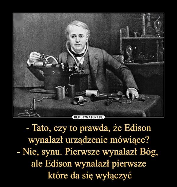 - Tato, czy to prawda, że Edison wynalazł urządzenie mówiące? - Nie, synu. Pierwsze wynalazł Bóg,  ale Edison wynalazł pierwsze  które da się wyłączyć