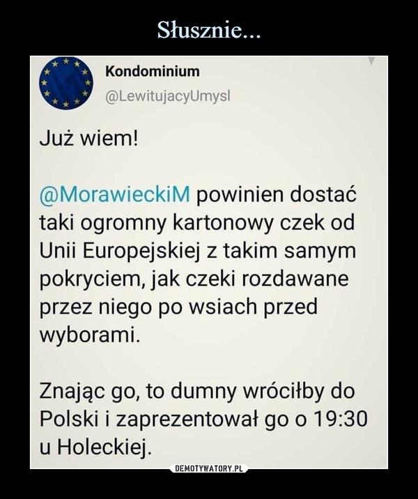 –  Kondominium ®LewitujacyUmysl Już wiem! ®MorawieckiM powinien dostać taki ogromny kartonowy czek od Unii Europejskiej z takim samym pokryciem, jak czeki rozdawane przez niego po wsiach przed wyborami. Znając go, to dumny wróciłby do Polski i zaprezentował go o 19:30 u Holeckiej.