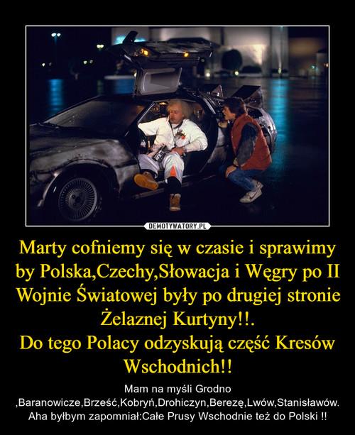 Marty cofniemy się w czasie i sprawimy by Polska,Czechy,Słowacja i Węgry po II Wojnie Światowej były po drugiej stronie Żelaznej Kurtyny!!. Do tego Polacy odzyskują część Kresów Wschodnich!!
