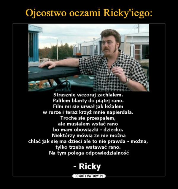 –  Strasznie wczoraj zachlałem.Palilem blanty do piątej rano.Film mi sie urwał jak leżałemw rurze i teraz krzyż mnie napierdala.Troche sie przespałem,ale musialem wstać ranobo mam obowiązki - dziecko.Niektórzy mówią ze nie możnachlać jak się ma dzieci ale to nie prawda - można,tylko trzeba wstawać rano.Na tym polega odpowiedzialność- Ricky