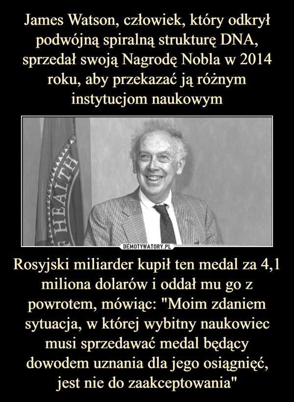 """Rosyjski miliarder kupił ten medal za 4,1 miliona dolarów i oddał mu go z powrotem, mówiąc: """"Moim zdaniem sytuacja, w której wybitny naukowiec musi sprzedawać medal będący dowodem uznania dla jego osiągnięć, jest nie do zaakceptowania"""" –"""