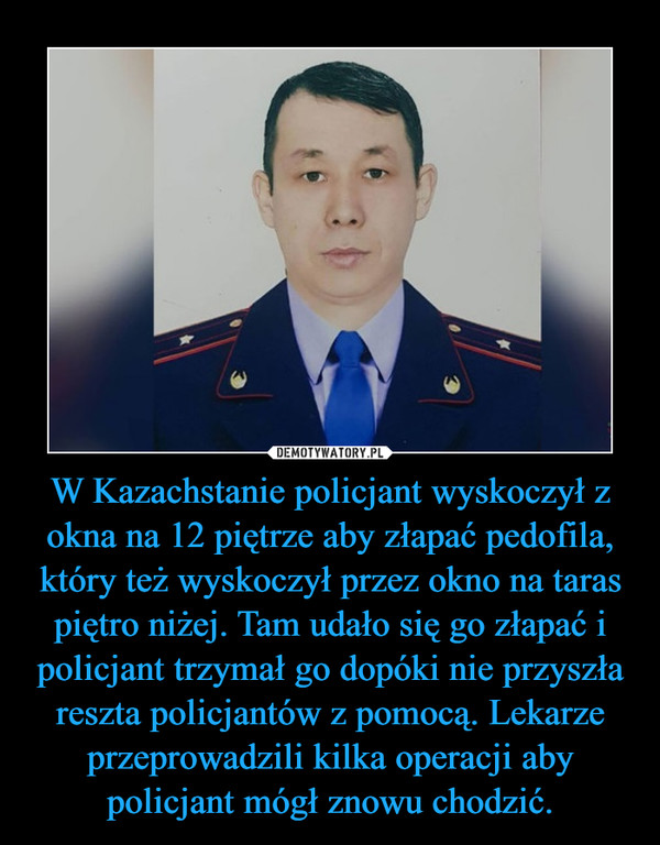 W Kazachstanie policjant wyskoczył z okna na 12 piętrze aby złapać pedofila, który też wyskoczył przez okno na taras piętro niżej. Tam udało się go złapać i policjant trzymał go dopóki nie przyszła reszta policjantów z pomocą. Lekarze przeprowadzili kilka operacji aby policjant mógł znowu chodzić.