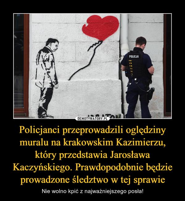 Policjanci przeprowadzili oględziny muralu na krakowskim Kazimierzu, który przedstawia Jarosława Kaczyńskiego. Prawdopodobnie będzie prowadzone śledztwo w tej sprawie – Nie wolno kpić z najważniejszego posła!