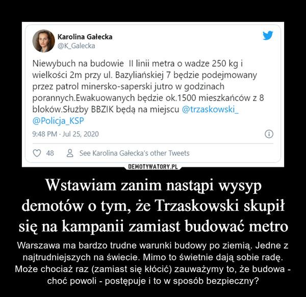 Wstawiam zanim nastąpi wysyp demotów o tym, że Trzaskowski skupił się na kampanii zamiast budować metro – Warszawa ma bardzo trudne warunki budowy po ziemią. Jedne z najtrudniejszych na świecie. Mimo to świetnie dają sobie radę. Może chociaż raz (zamiast się kłócić) zauważymy to, że budowa - choć powoli - postępuje i to w sposób bezpieczny?