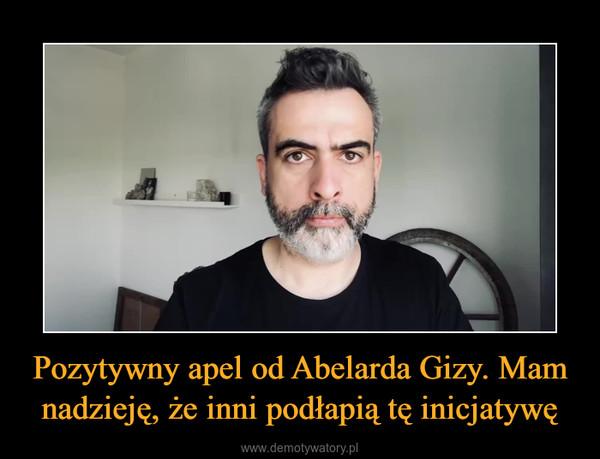 Pozytywny apel od Abelarda Gizy. Mam nadzieję, że inni podłapią tę inicjatywę –