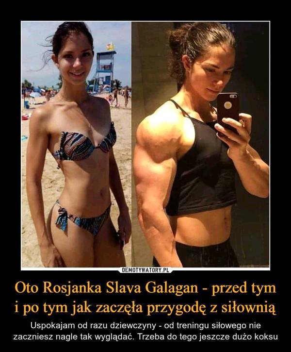 Oto Rosjanka Slava Galagan - przed tym i po tym jak zaczęła przygodę z siłownią – Uspokajam od razu dziewczyny - od treningu siłowego nie zaczniesz nagle tak wyglądać. Trzeba do tego jeszcze dużo koksu