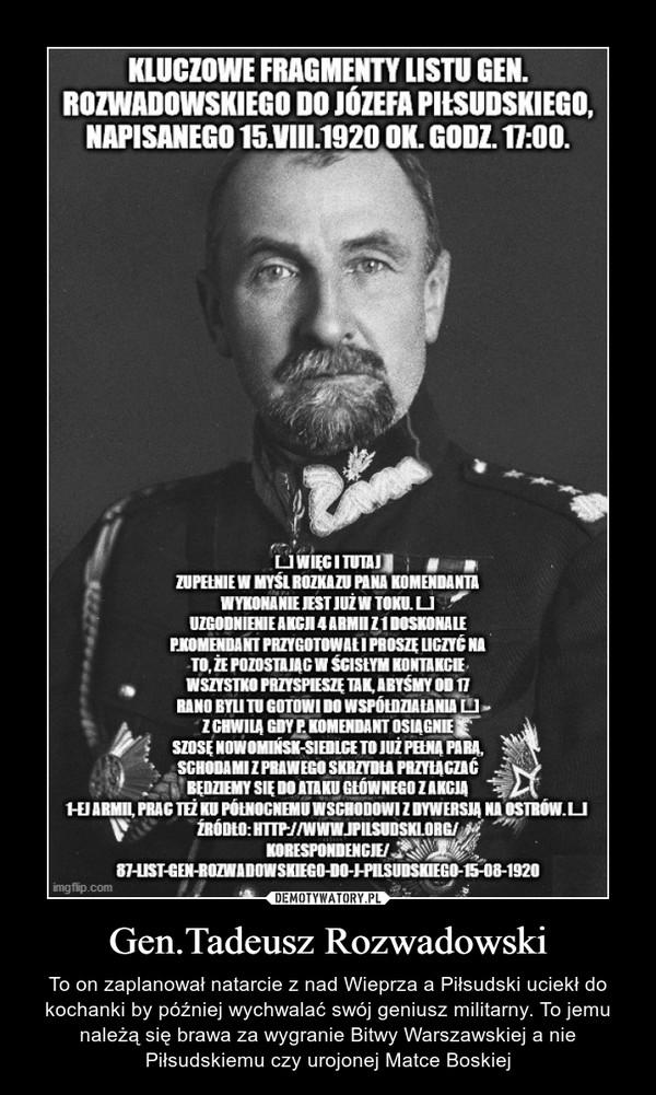 Gen.Tadeusz Rozwadowski – To on zaplanował natarcie z nad Wieprza a Piłsudski uciekł do kochanki by później wychwalać swój geniusz militarny. To jemu należą się brawa za wygranie Bitwy Warszawskiej a nie Piłsudskiemu czy urojonej Matce Boskiej