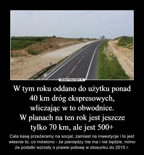 W tym roku oddano do użytku ponad 40 km dróg ekspresowych, wliczając w to obwodnice. W planach na ten rok jest jeszcze tylko 70 km, ale jest 500+