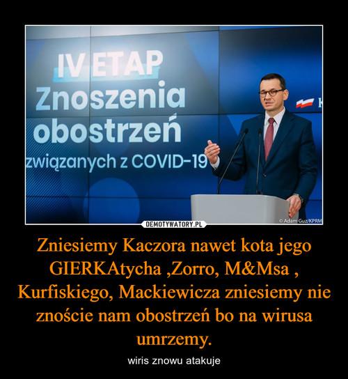 Zniesiemy Kaczora nawet kota jego GIERKAtycha ,Zorro, M&Msa , Kurfiskiego, Mackiewicza zniesiemy nie znoście nam obostrzeń bo na wirusa umrzemy.