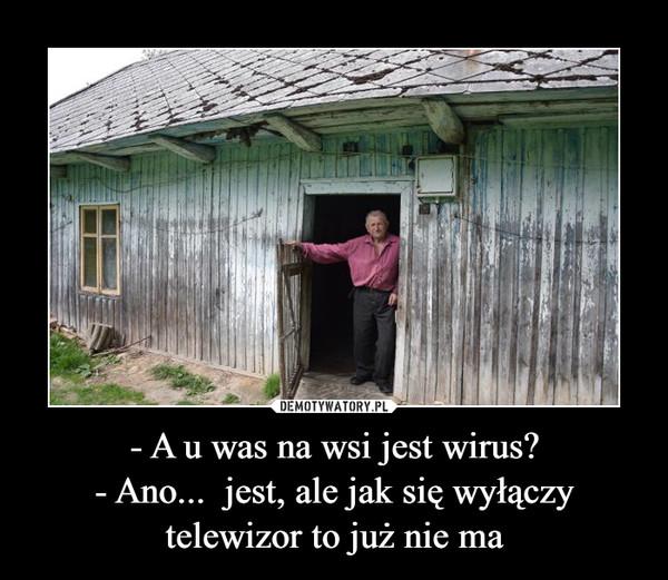 - A u was na wsi jest wirus?- Ano...  jest, ale jak się wyłączy telewizor to już nie ma –