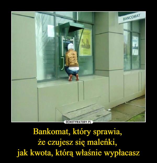 Bankomat, który sprawia, że czujesz się maleńki, jak kwota, którą właśnie wypłacasz –