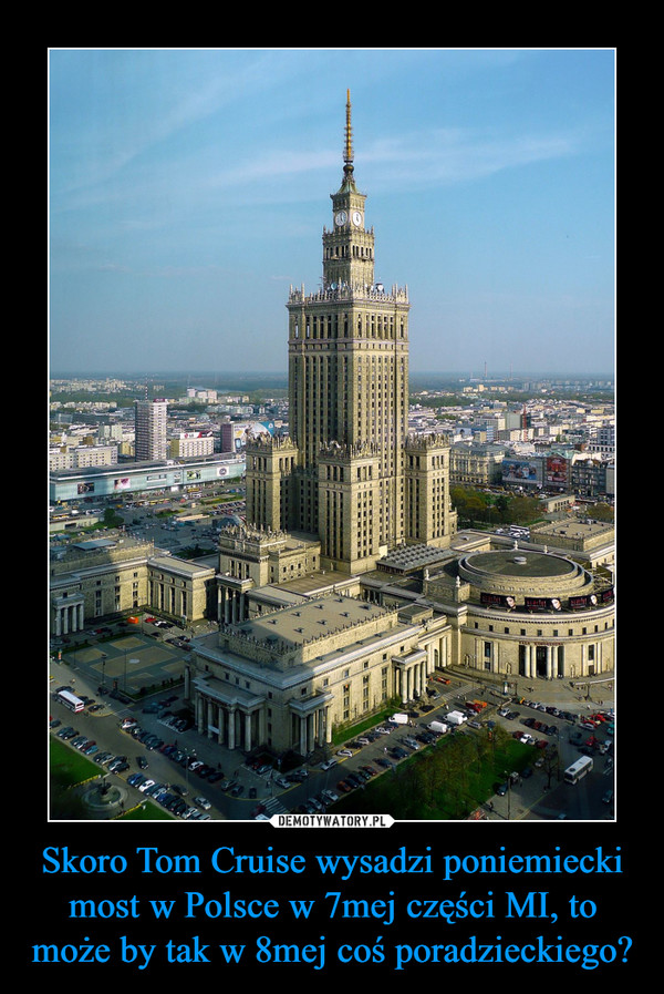Skoro Tom Cruise wysadzi poniemiecki most w Polsce w 7mej części MI, to może by tak w 8mej coś poradzieckiego? –