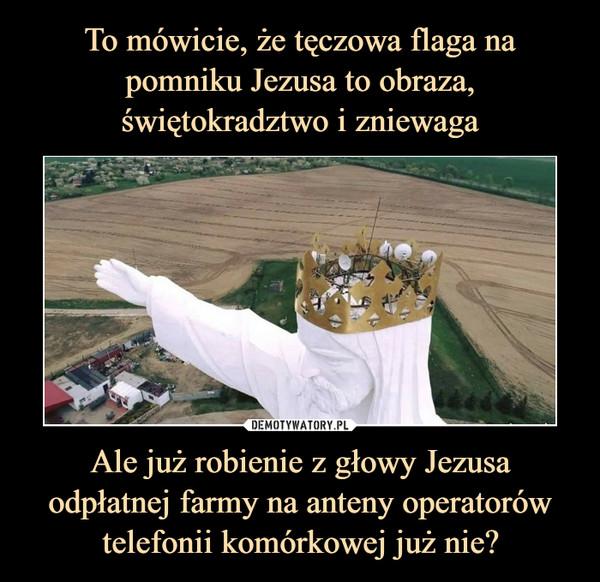 Ale już robienie z głowy Jezusa odpłatnej farmy na anteny operatorów telefonii komórkowej już nie? –