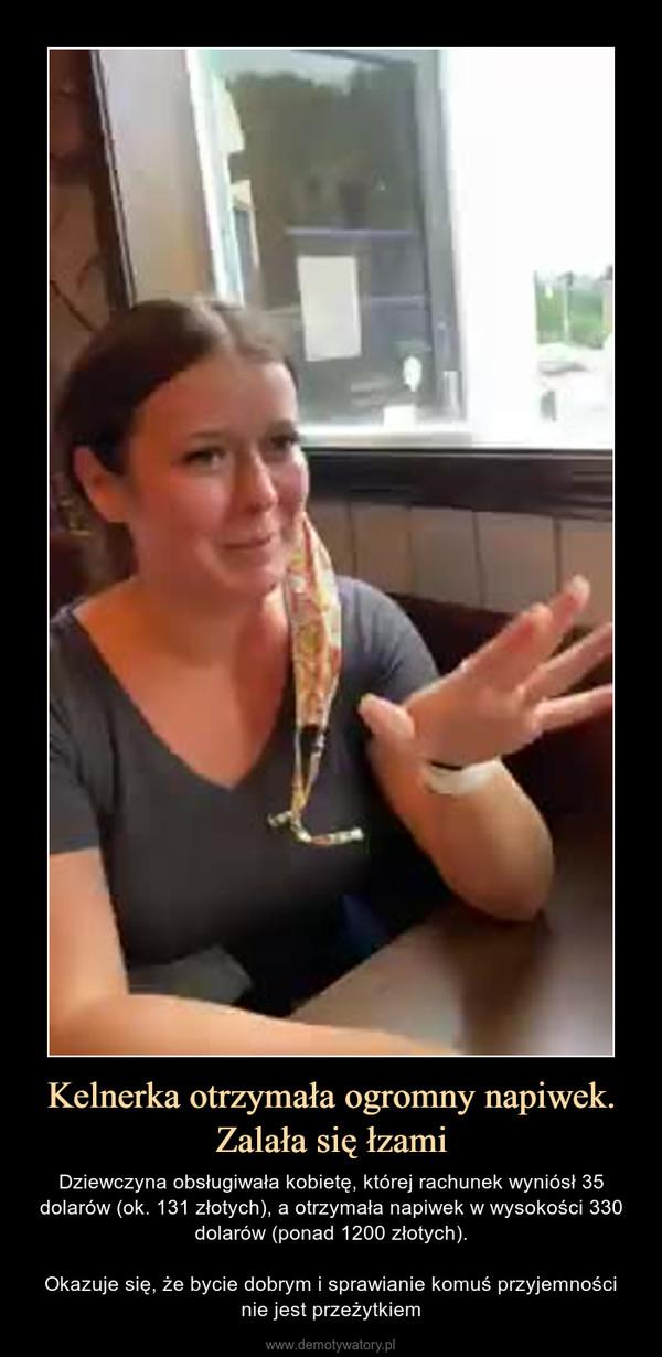 Kelnerka otrzymała ogromny napiwek. Zalała się łzami – Dziewczyna obsługiwała kobietę, której rachunek wyniósł 35 dolarów (ok. 131 złotych), a otrzymała napiwek w wysokości 330 dolarów (ponad 1200 złotych).Okazuje się, że bycie dobrym i sprawianie komuś przyjemnościnie jest przeżytkiem