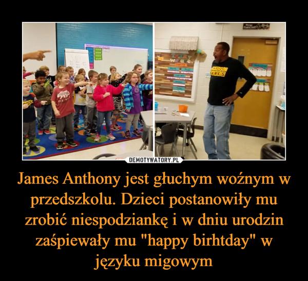 """James Anthony jest głuchym woźnym w przedszkolu. Dzieci postanowiły mu zrobić niespodziankę i w dniu urodzin zaśpiewały mu """"happy birhtday"""" w języku migowym –"""