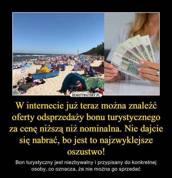 W internecie już teraz można znaleźć oferty odsprzedaży bonu turystycznego za cenę niższą niż nominalna. Nie dajcie się nabrać, bo jest to najzwyklejsze oszustwo! – Bon turystyczny jest niezbywalny i przypisany do konkretnej osoby, co oznacza, że nie można go sprzedać