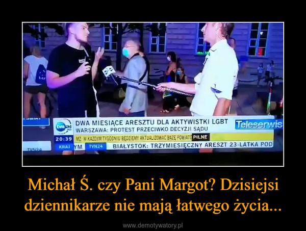 Michał Ś. czy Pani Margot? Dzisiejsi dziennikarze nie mają łatwego życia... –