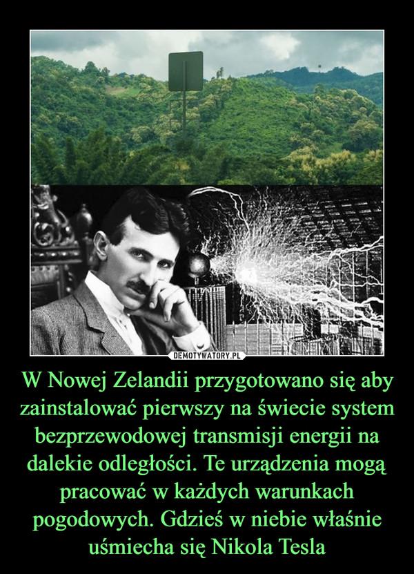 W Nowej Zelandii przygotowano się aby zainstalować pierwszy na świecie system bezprzewodowej transmisji energii na dalekie odległości. Te urządzenia mogą pracować w każdych warunkach pogodowych. Gdzieś w niebie właśnie uśmiecha się Nikola Tesla –