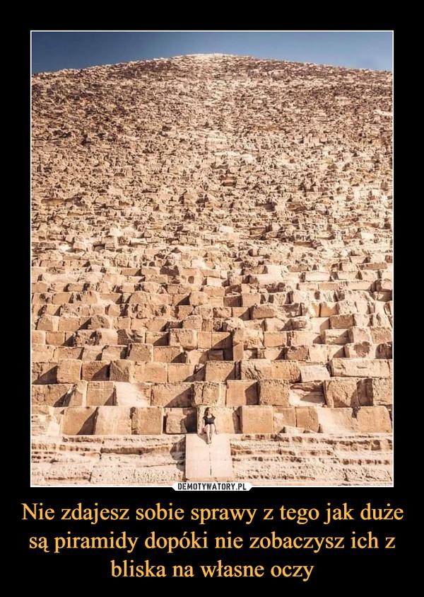 Nie zdajesz sobie sprawy z tego jak duże są piramidy dopóki nie zobaczysz ich z bliska na własne oczy –