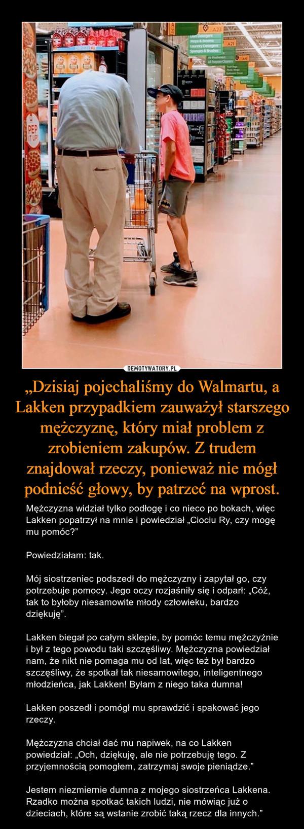 """""""Dzisiaj pojechaliśmy do Walmartu, a Lakken przypadkiem zauważył starszego mężczyznę, który miał problem z zrobieniem zakupów. Z trudem znajdował rzeczy, ponieważ nie mógł podnieść głowy, by patrzeć na wprost. – Mężczyzna widział tylko podłogę i co nieco po bokach, więc Lakken popatrzył na mnie i powiedział """"Ciociu Ry, czy mogę mu pomóc?""""Powiedziałam: tak.Mój siostrzeniec podszedł do mężczyzny i zapytał go, czy potrzebuje pomocy. Jego oczy rozjaśniły się i odparł: """"Cóż, tak to byłoby niesamowite młody człowieku, bardzo dziękuję"""".Lakken biegał po całym sklepie, by pomóc temu mężczyźnie i był z tego powodu taki szczęśliwy. Mężczyzna powiedział nam, że nikt nie pomaga mu od lat, więc też był bardzo szczęśliwy, że spotkał tak niesamowitego, inteligentnego młodzieńca, jak Lakken! Byłam z niego taka dumna!Lakken poszedł i pomógł mu sprawdzić i spakować jego rzeczy.Mężczyzna chciał dać mu napiwek, na co Lakken powiedział: """"Och, dziękuję, ale nie potrzebuję tego. Z przyjemnością pomogłem, zatrzymaj swoje pieniądze.""""Jestem niezmiernie dumna z mojego siostrzeńca Lakkena. Rzadko można spotkać takich ludzi, nie mówiąc już o dzieciach, które są wstanie zrobić taką rzecz dla innych."""""""