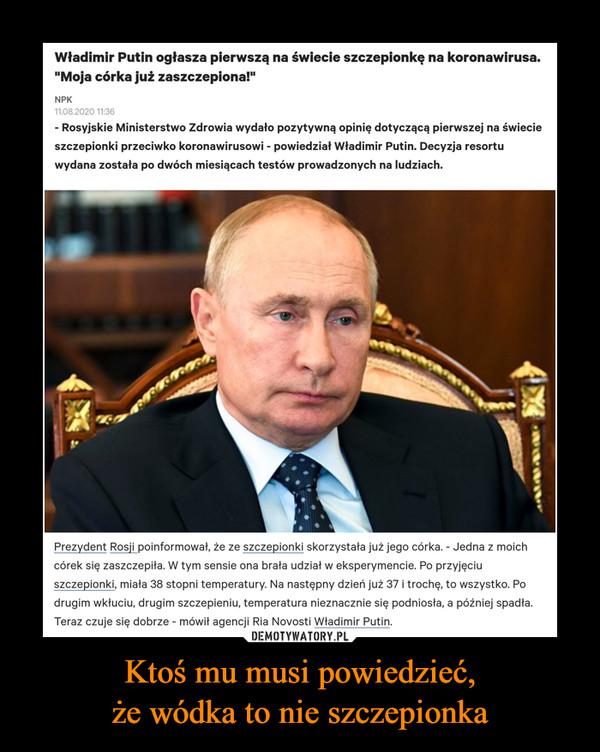 """Ktoś mu musi powiedzieć,że wódka to nie szczepionka –  Władimir Putin ogłasza pierwszą na świecie szczepionkę na koronawirusa. """"Moja córka już zaszczepiona!"""" - Rosyjskie Ministerstwo Zdrowia wydało pozytywną opinię dotyczącą pierwszej na świecie szczepionki przeciwko koronawirusowi - powiedział Władimir Putin. Decyzja resortu wydana została po dwóch miesiącach testów prowadzonych na ludziach. Prezydent Rosji poinformował, że ze szczepionki skorzystała już jego córka. - Jedna z moich córek się zaszczepiła. W tym sensie ona brała udział w eksperymencie. Po przyjęciu szczepionki, miała 38 stopni temperatury. Na następny dzień już 37 i trochę, to wszystko. Po drugim wkłuciu, drugim szczepieniu, temperatura nieznacznie się podniosła, a później spadła. Teraz czuje się dobrze - mówił agencji Ria Novosti Władimir Putin."""