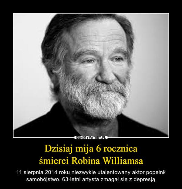 Dzisiaj mija 6 rocznicaśmierci Robina Williamsa – 11 sierpnia 2014 roku niezwykle utalentowany aktor popełnił samobójstwo. 63-letni artysta zmagał się z depresją