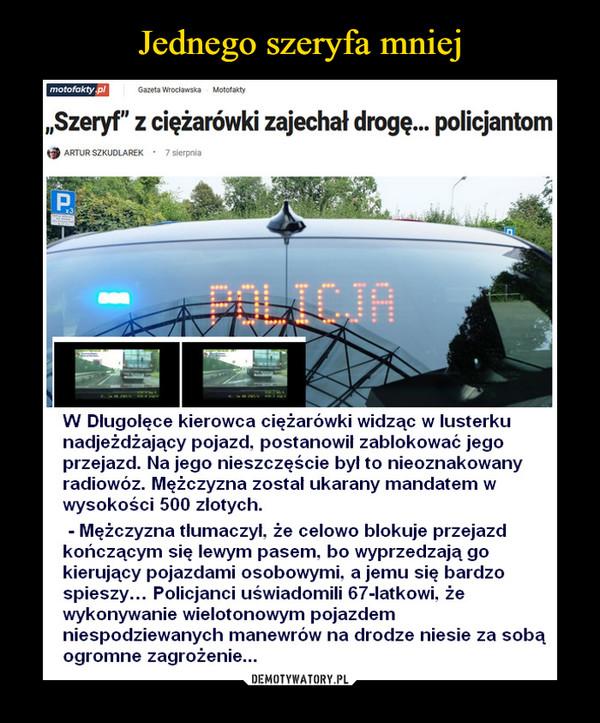 """–  motofakty plGazeta WrocławskaMotofakty""""Szeryf"""" z ciężarówki zajechał drogę. policjantomARTUR SZKUDLAREK · 7 sierpniaPAPOLICJAW Dlugolęce kierowca ciężarówki widząc w lusterkunadjeżdżający pojazd, postanowil zablokować jegoprzejazd. Na jego nieszczęście był to nieoznakowanyradiowóz. Mężczyzna zostal ukarany mandatem wwysokości 500 zlotych.Mężczyzna tlumaczyl, że celowo blokuje przejazdkończącym się lewym pasem, bo wyprzedzają gokierujący pojazdami osobowymi, a jemu się bardzospieszy... Policjanci uświadomili 67-latkowi, żewykonywanie wielotonowym pojazdemniespodziewanych manewrów na drodze niesie za sobąogromne zagrożenie..."""