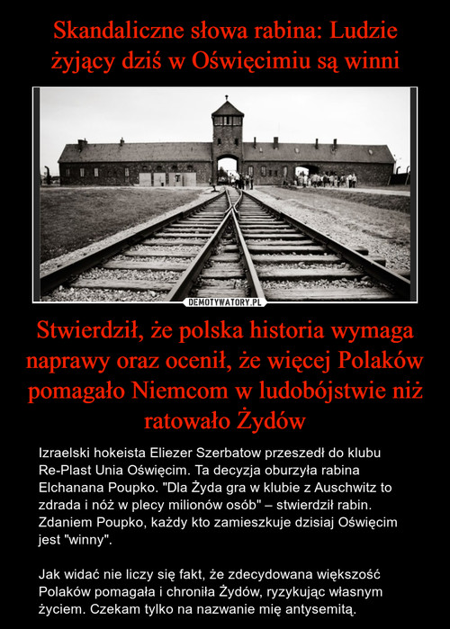 Skandaliczne słowa rabina: Ludzie żyjący dziś w Oświęcimiu są winni Stwierdził, że polska historia wymaga naprawy oraz ocenił, że więcej Polaków pomagało Niemcom w ludobójstwie niż ratowało Żydów