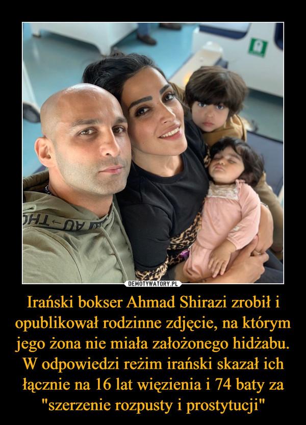 """Irański bokser Ahmad Shirazi zrobił i opublikował rodzinne zdjęcie, na którym jego żona nie miała założonego hidżabu. W odpowiedzi reżim irański skazał ich łącznie na 16 lat więzienia i 74 baty za """"szerzenie rozpusty i prostytucji"""" –"""