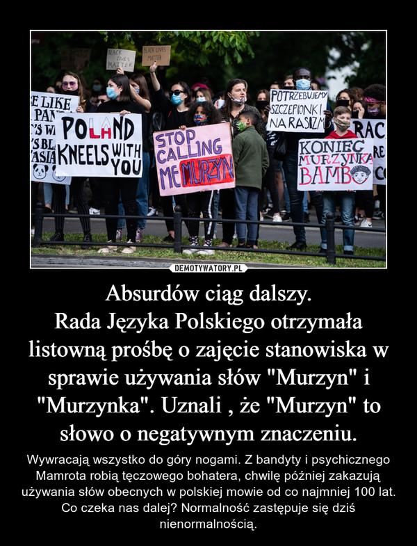 """Absurdów ciąg dalszy.Rada Języka Polskiego otrzymała listowną prośbę o zajęcie stanowiska w sprawie używania słów """"Murzyn"""" i """"Murzynka"""". Uznali , że """"Murzyn"""" to słowo o negatywnym znaczeniu. – Wywracają wszystko do góry nogami. Z bandyty i psychicznego Mamrota robią tęczowego bohatera, chwilę później zakazują używania słów obecnych w polskiej mowie od co najmniej 100 lat. Co czeka nas dalej? Normalność zastępuje się dziś nienormalnością."""