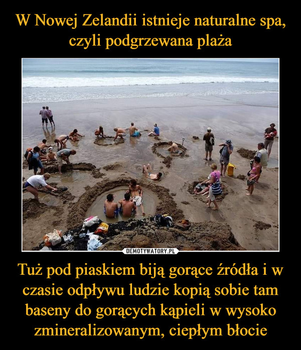 Tuż pod piaskiem biją gorące źródła i w czasie odpływu ludzie kopią sobie tam baseny do gorących kąpieli w wysoko zmineralizowanym, ciepłym błocie –