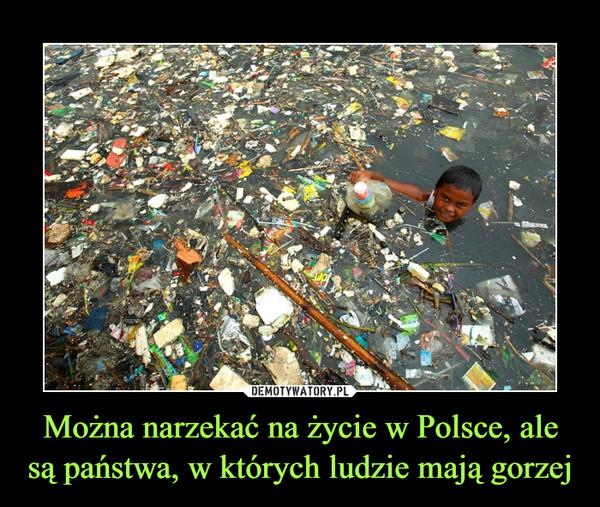 Można narzekać na życie w Polsce, ale są państwa, w których ludzie mają gorzej –