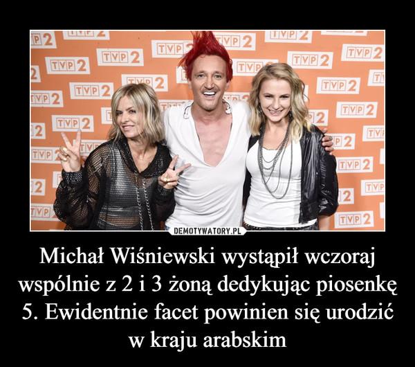 Michał Wiśniewski wystąpił wczoraj wspólnie z 2 i 3 żoną dedykując piosenkę 5. Ewidentnie facet powinien się urodzić w kraju arabskim –