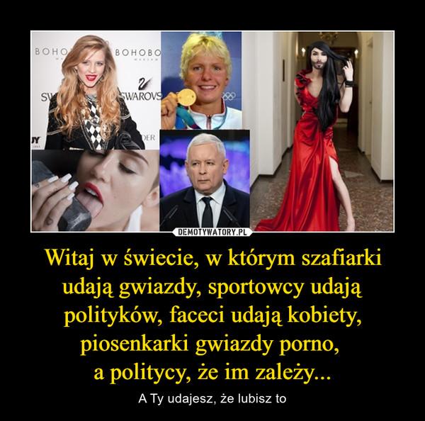 Witaj w świecie, w którym szafiarki udają gwiazdy, sportowcy udają polityków, faceci udają kobiety, piosenkarki gwiazdy porno, a politycy, że im zależy... – A Ty udajesz, że lubisz to