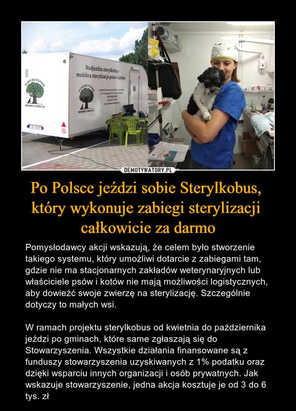 Po Polsce jeździ sobie Sterylkobus, który wykonuje zabiegi sterylizacji całkowicie za darmo – Pomysłodawcy akcji wskazują, że celem było stworzenie takiego systemu, który umożliwi dotarcie z zabiegami tam, gdzie nie ma stacjonarnych zakładów weterynaryjnych lub właściciele psów i kotów nie mają możliwości logistycznych, aby dowieźć swoje zwierzę na sterylizację. Szczególnie dotyczy to małych wsi.W ramach projektu sterylkobus od kwietnia do października jeździ po gminach, które same zgłaszają się do Stowarzyszenia. Wszystkie działania finansowane są z funduszy stowarzyszenia uzyskiwanych z 1% podatku oraz dzięki wsparciu innych organizacji i osób prywatnych. Jak wskazuje stowarzyszenie, jedna akcja kosztuje je od 3 do 6 tys. zł