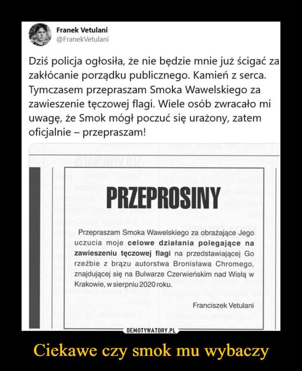 Ciekawe czy smok mu wybaczy –  CNI, Franek Vetulani ©FranekVetulani Dziś policja ogłosiła, że nie będzie mnie już ścigać za zakłócanie porządku publicznego. Kamień z serca. Tymczasem przepraszam Smoka Wawelskiego za zawieszenie tęczowej flagi. Wiele osób zwracało mi uwagę, że Smok mógł poczuć się urażony, zatem oficjalnie — przepraszam! PRZEPROSINY Przepraszam Smoka Wawelskiego za obrażające Jego uczucia moje celowe działania polegające na zawieszeniu tęczowej flagi na przedstawiającej Go rzeżbie z brązu autorstwa Bronisława Chromego. znajdującej się na Bulwarze Czerwieńskim nad Wisłą w Krakowie, w sierpniu 2020 roku. Franciszek Vetulani