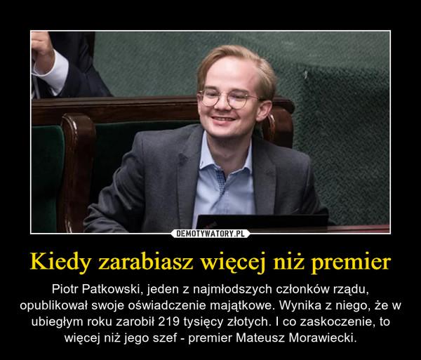 Kiedy zarabiasz więcej niż premier – Piotr Patkowski, jeden z najmłodszych członków rządu, opublikował swoje oświadczenie majątkowe. Wynika z niego, że w ubiegłym roku zarobił 219 tysięcy złotych. I co zaskoczenie, to więcej niż jego szef - premier Mateusz Morawiecki.
