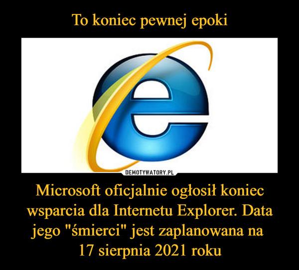 """Microsoft oficjalnie ogłosił koniec wsparcia dla Internetu Explorer. Data jego """"śmierci"""" jest zaplanowana na 17 sierpnia 2021 roku –"""