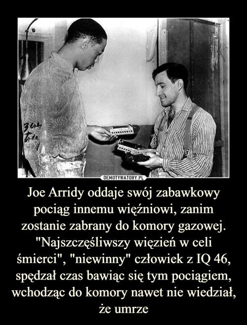 """Joe Arridy oddaje swój zabawkowy pociąg innemu więźniowi, zanim zostanie zabrany do komory gazowej. """"Najszczęśliwszy więzień w celi śmierci"""", """"niewinny"""" człowiek z IQ 46, spędzał czas bawiąc się tym pociągiem, wchodząc do komory nawet nie wiedział, że umrze"""