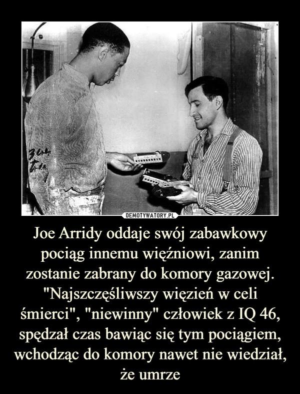 """Joe Arridy oddaje swój zabawkowy pociąg innemu więźniowi, zanim zostanie zabrany do komory gazowej. """"Najszczęśliwszy więzień w celi śmierci"""", """"niewinny"""" człowiek z IQ 46, spędzał czas bawiąc się tym pociągiem, wchodząc do komory nawet nie wiedział, że umrze –"""