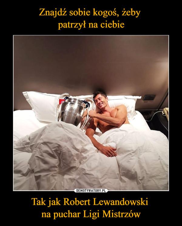 Tak jak Robert Lewandowski na puchar Ligi Mistrzów –