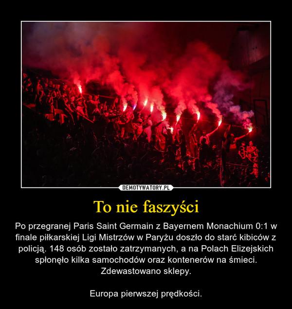 To nie faszyści – Po przegranej Paris Saint Germain z Bayernem Monachium 0:1 w finale piłkarskiej Ligi Mistrzów w Paryżu doszło do starć kibiców z policją. 148 osób zostało zatrzymanych, a na Polach Elizejskich spłonęło kilka samochodów oraz kontenerów na śmieci. Zdewastowano sklepy.Europa pierwszej prędkości.