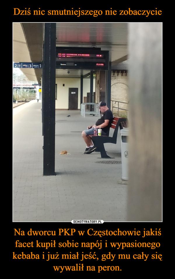 Na dworcu PKP w Częstochowie jakiś facet kupił sobie napój i wypasionego kebaba i już miał jeść, gdy mu cały się wywalił na peron. –
