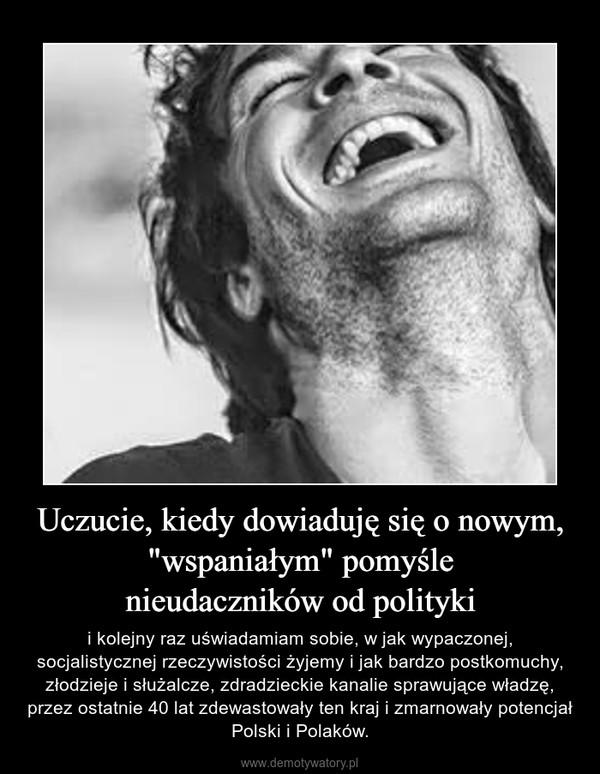 """Uczucie, kiedy dowiaduję się o nowym, """"wspaniałym"""" pomyślenieudaczników od polityki – i kolejny raz uświadamiam sobie, w jak wypaczonej, socjalistycznej rzeczywistości żyjemy i jak bardzo postkomuchy, złodzieje i służalcze, zdradzieckie kanalie sprawujące władzę, przez ostatnie 40 lat zdewastowały ten kraj i zmarnowały potencjał Polski i Polaków."""