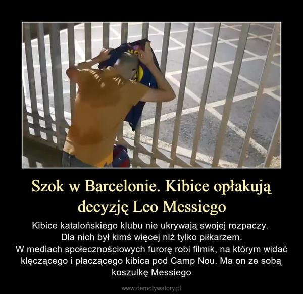 Szok w Barcelonie. Kibice opłakują decyzję Leo Messiego – Kibice katalońskiego klubu nie ukrywają swojej rozpaczy. Dla nich był kimś więcej niż tylko piłkarzem.W mediach społecznościowych furorę robi filmik, na którym widać klęczącego i płaczącego kibica pod Camp Nou. Ma on ze sobą koszulkę Messiego