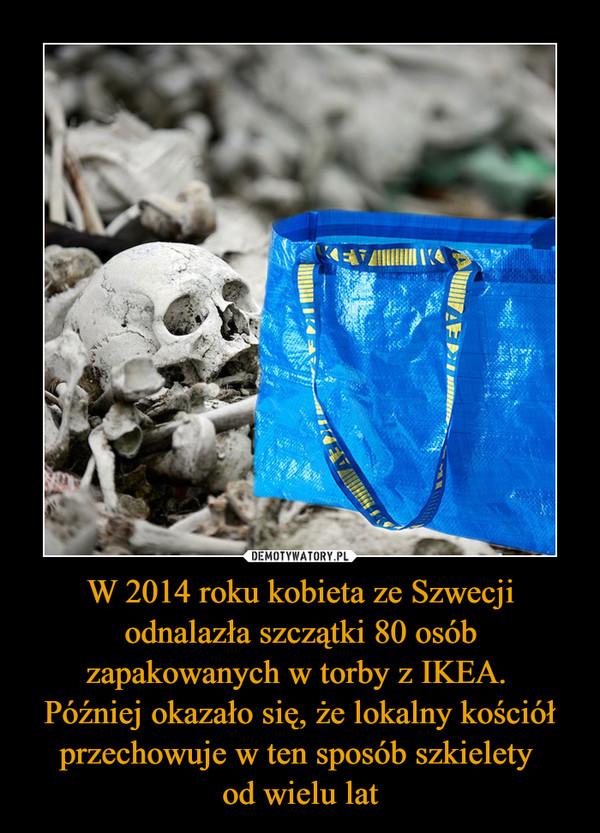 W 2014 roku kobieta ze Szwecji odnalazła szczątki 80 osób zapakowanych w torby z IKEA. Później okazało się, że lokalny kościół przechowuje w ten sposób szkielety od wielu lat –
