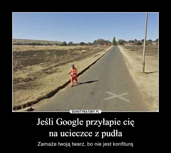 Jeśli Google przyłapie cięna ucieczce z pudła – Zamaże twoją twarz, bo nie jest konfiturą