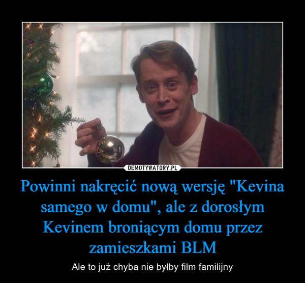 """Powinni nakręcić nową wersję """"Kevina samego w domu"""", ale z dorosłym Kevinem broniącym domu przez zamieszkami BLM – Ale to już chyba nie byłby film familijny"""