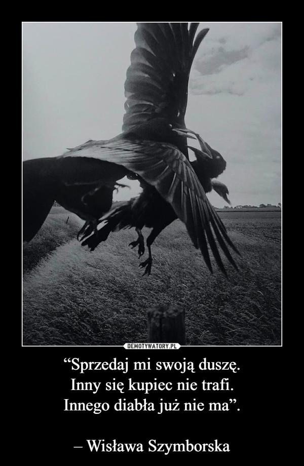 """""""Sprzedaj mi swoją duszę.Inny się kupiec nie trafi.Innego diabła już nie ma"""".– Wisława Szymborska –"""