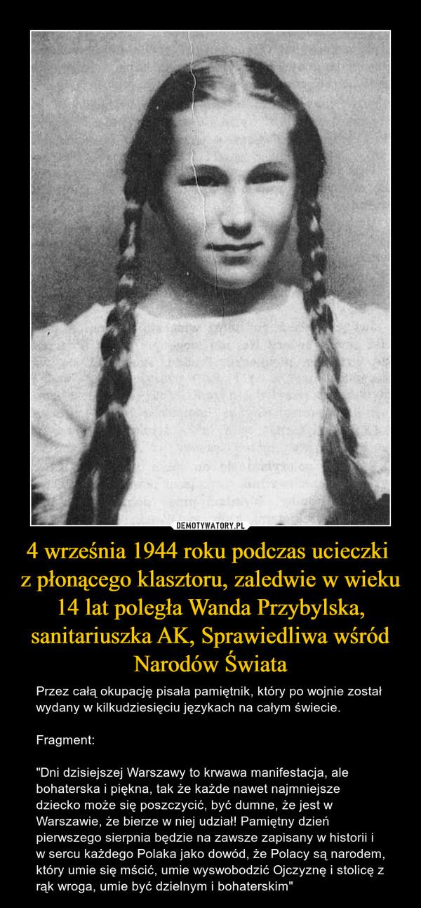 """4 września 1944 roku podczas ucieczki z płonącego klasztoru, zaledwie w wieku 14 lat poległa Wanda Przybylska, sanitariuszka AK, Sprawiedliwa wśród Narodów Świata – Przez całą okupację pisała pamiętnik, który po wojnie został wydany w kilkudziesięciu językach na całym świecie.Fragment:""""Dni dzisiejszej Warszawy to krwawa manifestacja, ale bohaterska i piękna, tak że każde nawet najmniejsze dziecko może się poszczycić, być dumne, że jest w Warszawie, że bierze w niej udział! Pamiętny dzień pierwszego sierpnia będzie na zawsze zapisany w historii i w sercu każdego Polaka jako dowód, że Polacy są narodem, który umie się mścić, umie wyswobodzić Ojczyznę i stolicę z rąk wroga, umie być dzielnym i bohaterskim"""""""